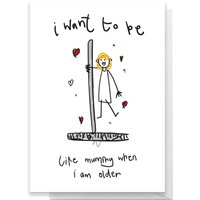 I Want To Be Like Mummy When I Am Older Greetings Card - Giant Card