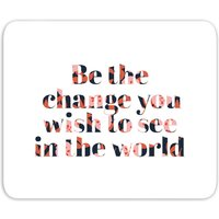 Be The Change You Wish To See In The World Mouse Mat