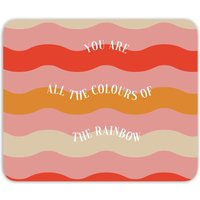 You Are All The Colours Of The Rainbow Mouse Mat