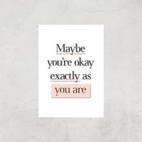 The Motivated Type Maybe You're Okay Exactly As You Are Giclee Art Print - A4 - Print Only
