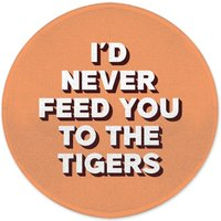 I'd Never Feed You To The Tigers Round Bath Mat