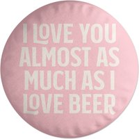I Love You Almost As Much As I Love Beer Round Cushion