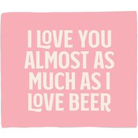 I Love You Almost As Much As I Love Beer Fleece Blanket - M