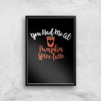 You Had Me At Pumpkin Spice Latte Art Print - A2 - No Hanger