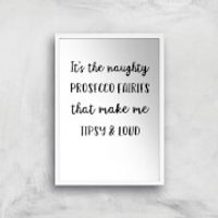 It's The Naughty Prosecco Fairies That Make Me Tipsy And Loud Art Print - A3 - White Frame - Fairies Gifts