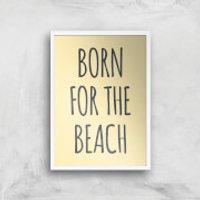 Born For The Beach Art Print - A4 - White Frame - Beach Gifts