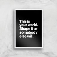 The Motivated Type This Is Your World Shape It Or Somebody Else Will Giclee Art Print - A2 - White F