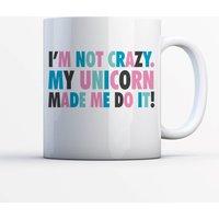 I'm Not Crazy My Unicorn Made Me Do It Mug - Mug Gifts