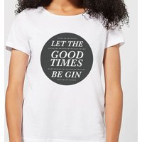 Let the Good Times Be Gin Women's T-Shirt - White - L - White