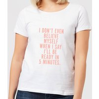 I Don't Even Believe Myself When I Say I'll Be Ready In 5 Minutes Women's T-Shirt - White - 4XL - Wh