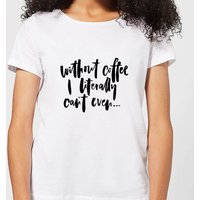 Without Coffee I Literally Can't Even... Women's T-Shirt - White - L - White