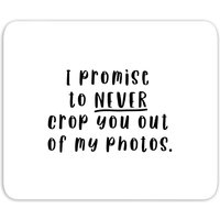 I Promise To Never Crop You Out Of My Photos Mouse Mat