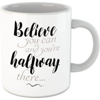 Believe You Can And You're Half Way There Mug