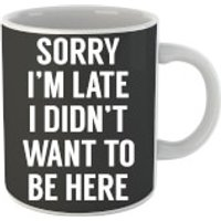 Sorry Im Late I didnt Want to be Here Mug