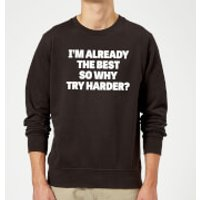 Im Already the Best so Why Try Harder Sweatshirt - Black - 3XL - Black