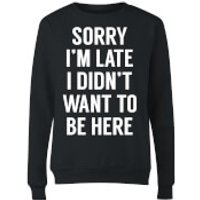 Sorry Im Late I didnt Want to be Here Womens Sweatshirt - Black - L - Black