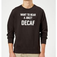 Want to Hear a Joke? Decaf Sweatshirt - Black - 5XL - Black - Joke Gifts