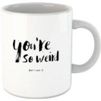 You're So Weird Mug - Weird Gifts
