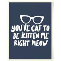 You've Cat To Be Kitten Me Art Print - Kitten Gifts