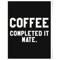 Coffee Completed It Mate Art Print - A4 - No Hanger