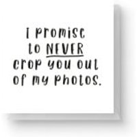 I Promise To Never Crop You Out Of My Photos Square Greetings Card (14.8cm x 14.8cm) - Photos Gifts