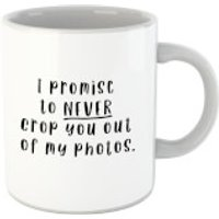 I Promise To Never Crop You Out Of My Photos Mug - Photos Gifts