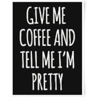 Give Me Coffee And Tell Me I'm Pretty Art Print - A3 - Pretty Gifts