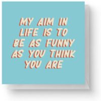 My Aim In Life Is To Be As Funny As You Think You Are Square Greetings Card (14.8cm x 14.8cm) - Life Gifts