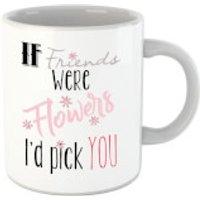 If Friends Were Flowers I'd Pick You Mug