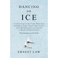 'Dancing On Ice - A Concise Essay On This Classic Winter Sport Including Its Origin, Popular Music Choices And Useful Information And Diagrams On Specific Skating Techniques - With Emphasis On The Waltz