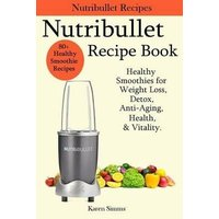 'Nutribullet Recipe Book - Healthy Smoothie Recipes For Weight Loss, Detox, Anti-aging, Health, & Vitality.