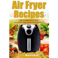 'The Air Fryer Cookbook. The Complete Guide