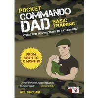 Pocket Commando Dad - Advice for New Recruits to Fatherhood: Birth to 12 months