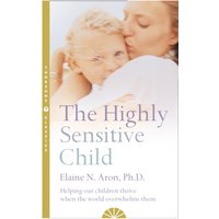 The Highly Sensitive Child - Helping Them Thrive When the World Overwhelms Them
