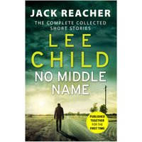 No Middle Name - The Complete Collected Jack Reacher Stories
