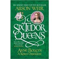 Six Tudor Queens: Anne Boleyn A King's Obsession Six Tudor Queens 2