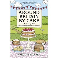 Around Britain by Cake A Tour of Traditional Teatime Treats