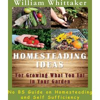 Homesteading Ideas for Growing What You Eat in Your Garden: No BS Guide on Homesteading and Self Sufficiency (Unabridged)