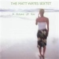 Matt Wates Sextet - A Picture Of You