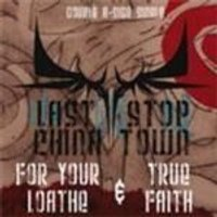 Last Stop China Town - For Your Loathe And True Faith