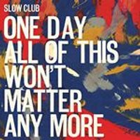 Slow Club - One Day All of This Wont Matter Any More (Music CD)