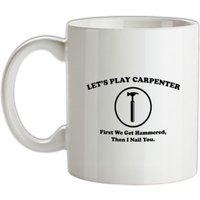 Let's Play Carpenter First We Get Hammered Then I Nail You mug.