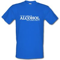 I don't have a problem with alcohol I have a problem without it male t-shirt.