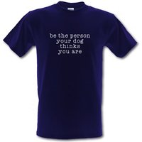 Be The Person Your Dog Thinks You Are male t-shirt.