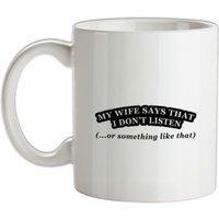 My Wife Says I Don't Listen (Or Something Like That) mug.
