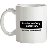 I Love You More Today Than Yesterday. Yesterday You Really Pissed Me Off. mug.