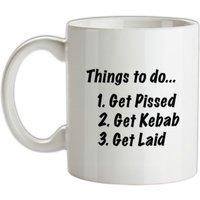 Things To Do Get Pissed Get Kebab Get Laid mug.