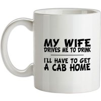My Wife Drives Me To Drink I'll Have To Get A Cab Home mug.