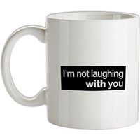 I'm Not Laughing With You mug.