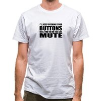I'll Keep Pushing Your Buttons Until I Find The One That Says Mute classic fit.